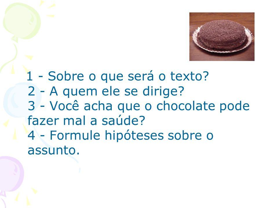 1 - Sobre o que será o texto? 2 - A quem ele se dirige? 3 - Você acha que o chocolate pode fazer mal a saúde? 4 - Formule hipóteses sobre o assunto.