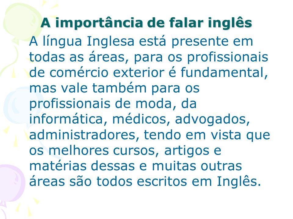 A importância de falar inglês A língua Inglesa está presente em todas as áreas, para os profissionais de comércio exterior é fundamental, mas vale tam