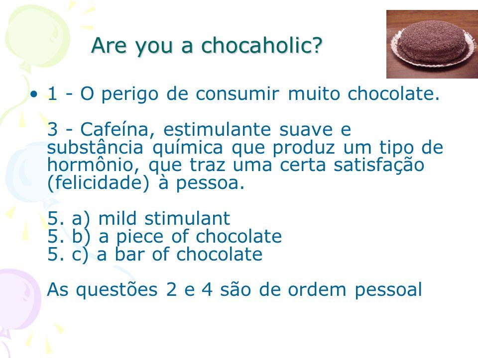 1 - O perigo de consumir muito chocolate. 3 - Cafeína, estimulante suave e substância química que produz um tipo de hormônio, que traz uma certa satis
