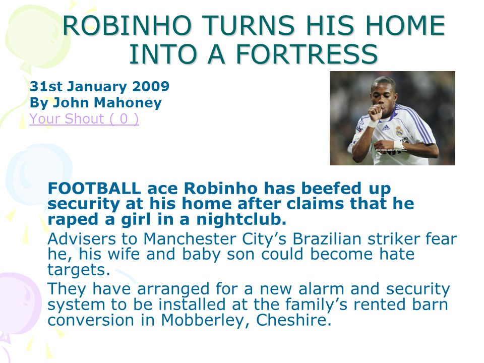ROBINHO TURNS HIS HOME INTO A FORTRESS 31st January 2009 By John Mahoney Your Shout ( 0 ) FOOTBALL ace Robinho has beefed up security at his home after claims that he raped a girl in a nightclub.