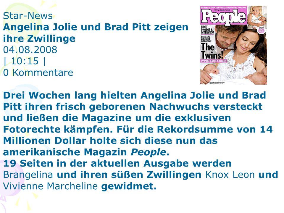 Star-News Angelina Jolie und Brad Pitt zeigen ihre Zwillinge 04.08.2008 | 10:15 | 0 Kommentare Drei Wochen lang hielten Angelina Jolie und Brad Pitt ihren frisch geborenen Nachwuchs versteckt und ließen die Magazine um die exklusiven Fotorechte kämpfen.