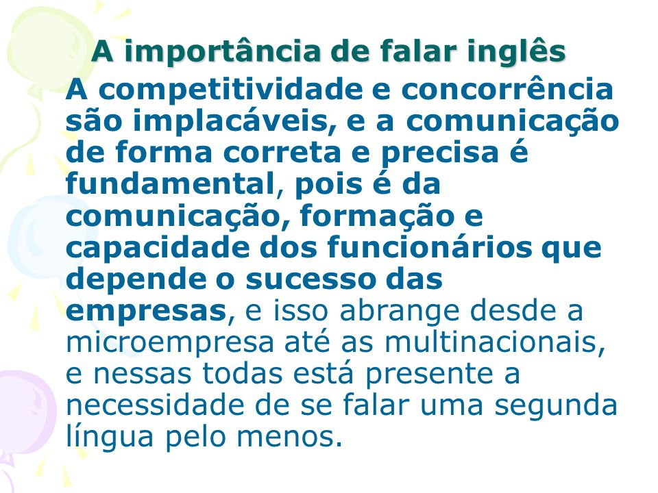 A importância de falar inglês A competitividade e concorrência são implacáveis, e a comunicação de forma correta e precisa é fundamental, pois é da co