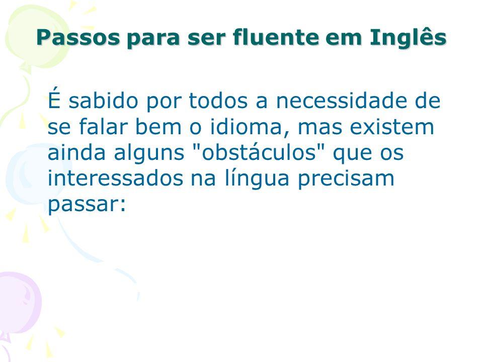 Passos para ser fluente em Inglês É sabido por todos a necessidade de se falar bem o idioma, mas existem ainda alguns obstáculos que os interessados na língua precisam passar: