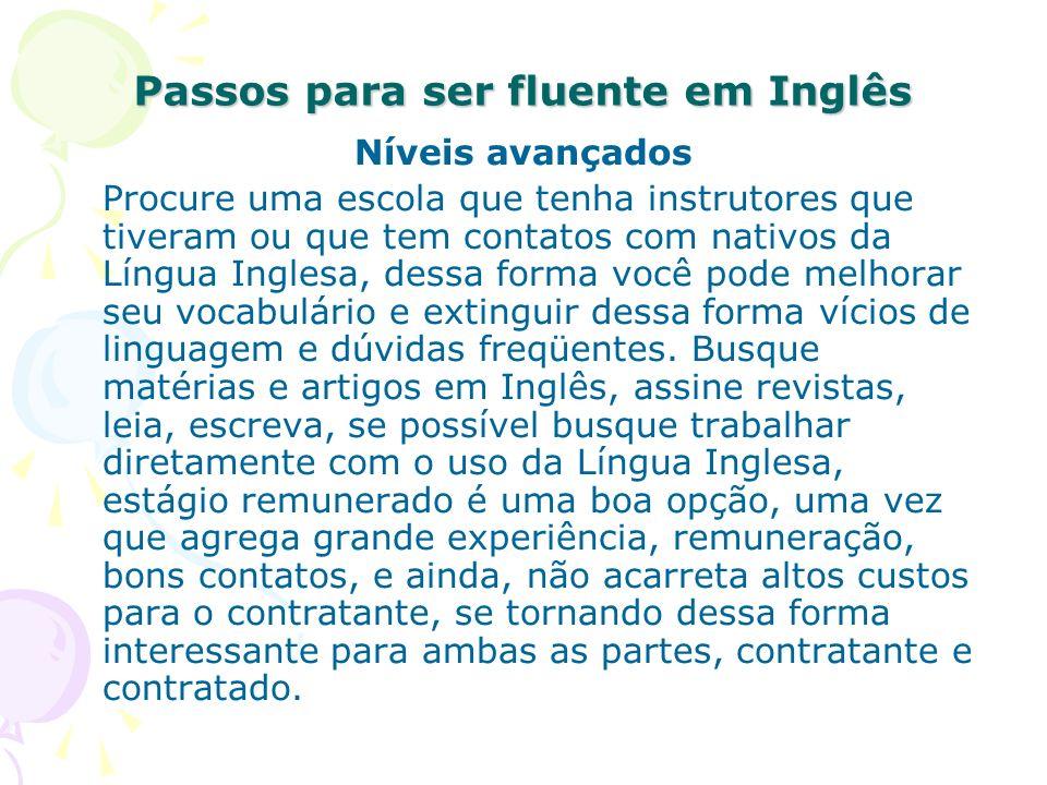 Passos para ser fluente em Inglês Níveis avançados Procure uma escola que tenha instrutores que tiveram ou que tem contatos com nativos da Língua Ingl
