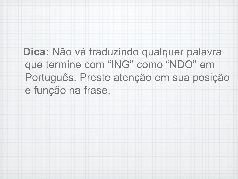 Dica: Não vá traduzindo qualquer palavra que termine com ING como NDO em Português. Preste atenção em sua posição e função na frase.
