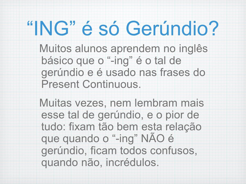 ING é só Gerúndio? Muitos alunos aprendem no inglês básico que o -ing é o tal de gerúndio e é usado nas frases do Present Continuous. Muitas vezes, ne