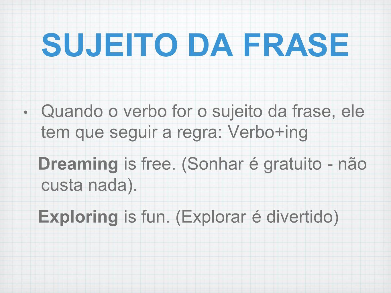 SUJEITO DA FRASE Quando o verbo for o sujeito da frase, ele tem que seguir a regra: Verbo+ing Dreaming is free. (Sonhar é gratuito - não custa nada).