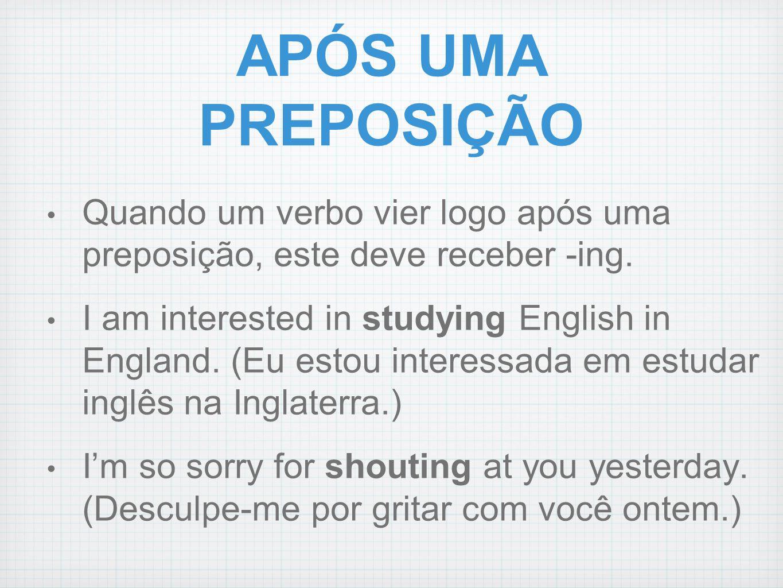 APÓS UMA PREPOSIÇÃO Quando um verbo vier logo após uma preposição, este deve receber -ing. I am interested in studying English in England. (Eu estou i