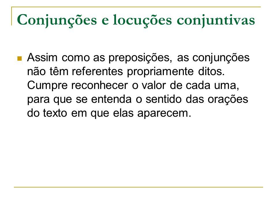 Conjunções e locuções conjuntivas Assim como as preposições, as conjunções não têm referentes propriamente ditos. Cumpre reconhecer o valor de cada um