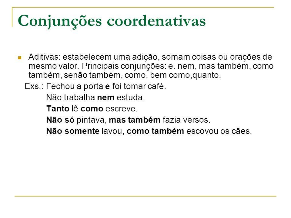 Conjunções coordenativas Aditivas: estabelecem uma adição, somam coisas ou orações de mesmo valor. Principais conjunções: e. nem, mas também, como tam