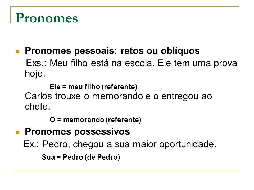 Pronomes Pronomes pessoais: retos ou oblíquos Exs.: Meu filho está na escola. Ele tem uma prova hoje. Ele = meu filho (referente) Carlos trouxe o memo
