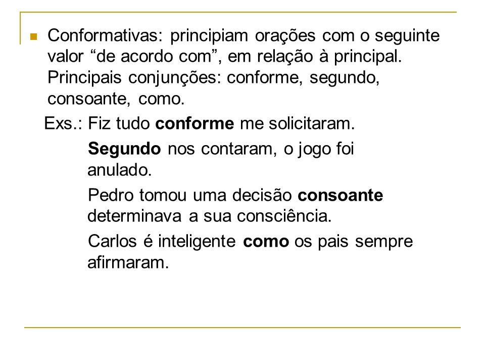 Conformativas: principiam orações com o seguinte valor de acordo com, em relação à principal. Principais conjunções: conforme, segundo, consoante, com