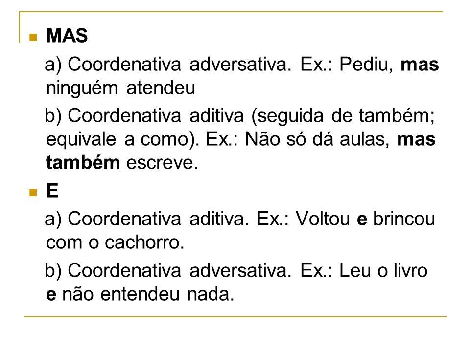 MAS a) Coordenativa adversativa. Ex.: Pediu, mas ninguém atendeu b) Coordenativa aditiva (seguida de também; equivale a como). Ex.: Não só dá aulas, m