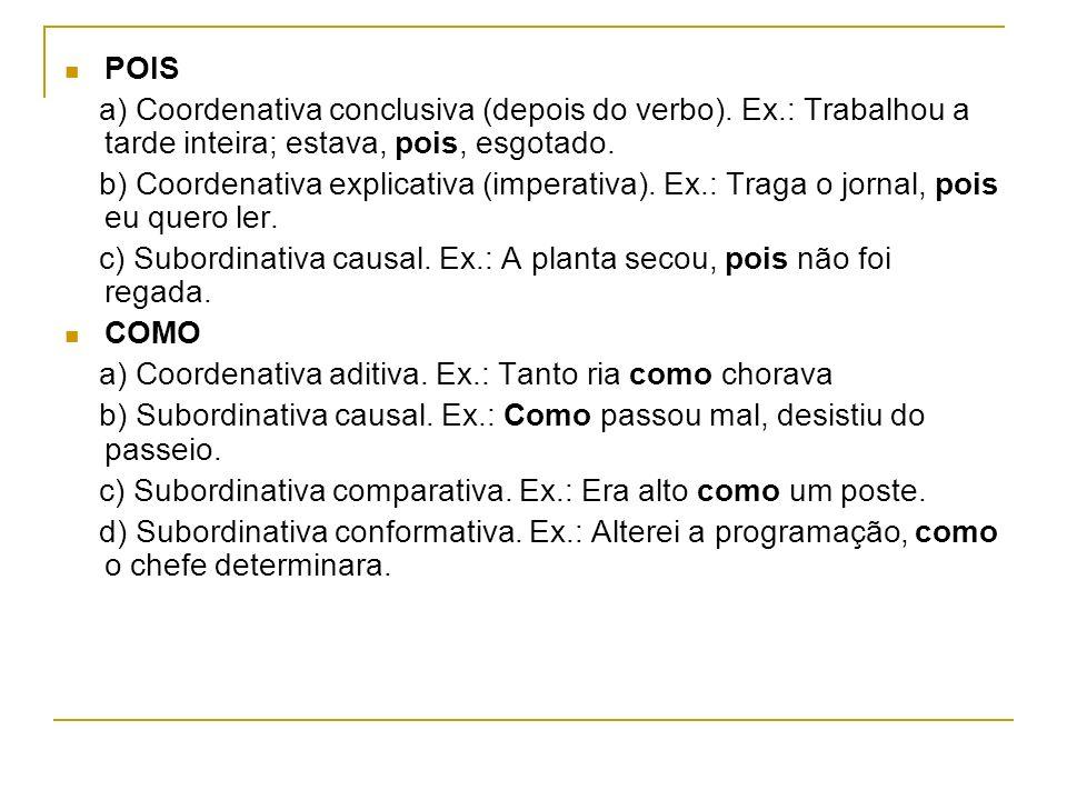 POIS a) Coordenativa conclusiva (depois do verbo). Ex.: Trabalhou a tarde inteira; estava, pois, esgotado. b) Coordenativa explicativa (imperativa). E