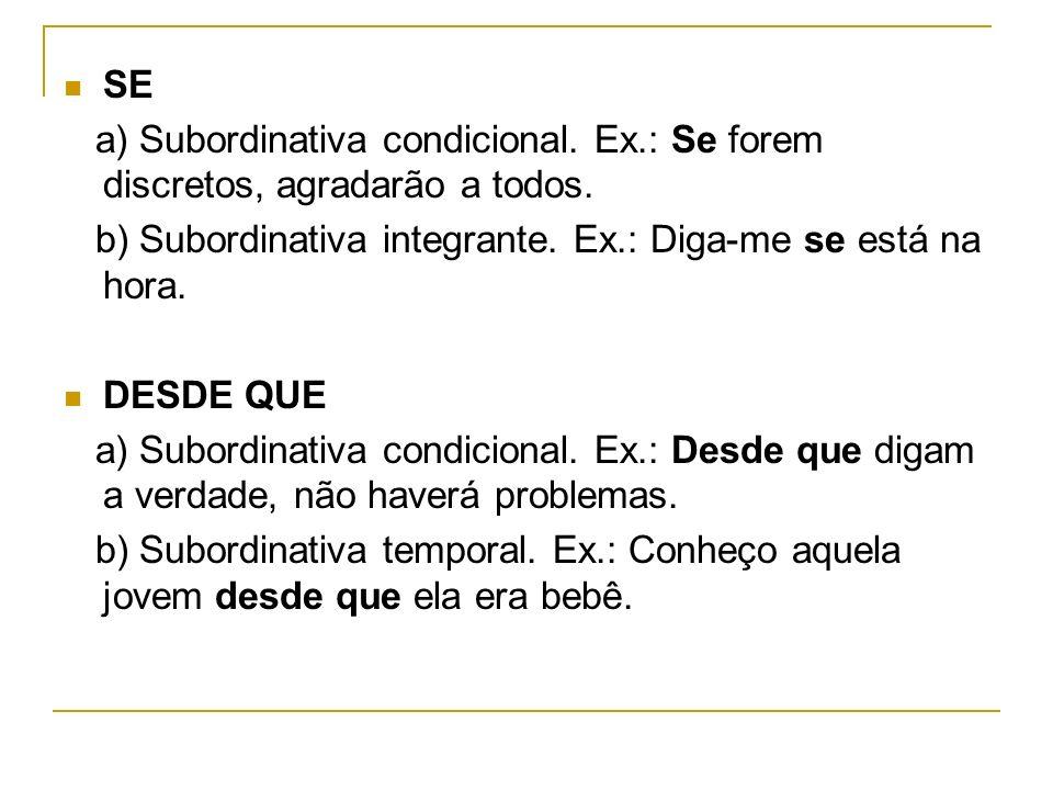 SE a) Subordinativa condicional. Ex.: Se forem discretos, agradarão a todos. b) Subordinativa integrante. Ex.: Diga-me se está na hora. DESDE QUE a) S