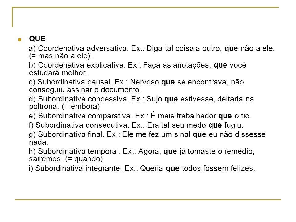 QUE a) Coordenativa adversativa. Ex.: Diga tal coisa a outro, que não a ele. (= mas não a ele). b) Coordenativa explicativa. Ex.: Faça as anotações, q