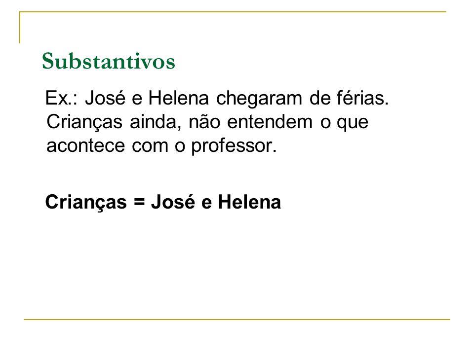 Substantivos Ex.: José e Helena chegaram de férias. Crianças ainda, não entendem o que acontece com o professor. Crianças = José e Helena