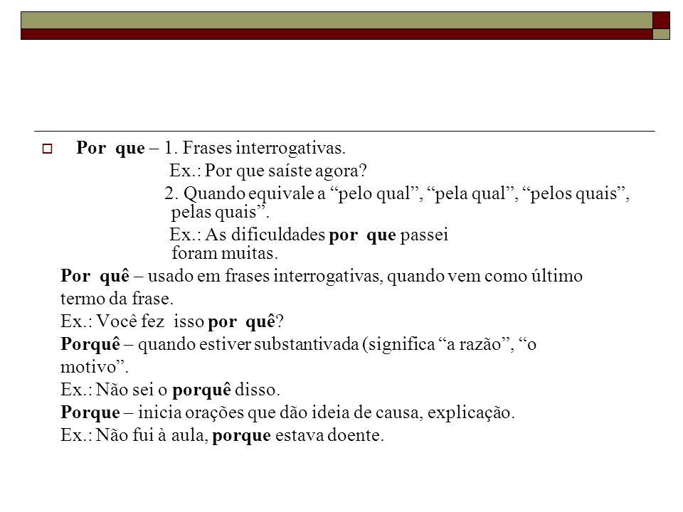 Por que – 1. Frases interrogativas. Ex.: Por que saíste agora? 2. Quando equivale a pelo qual, pela qual, pelos quais, pelas quais. Ex.: As dificuldad