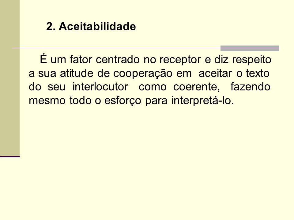 2. Aceitabilidade É um fator centrado no receptor e diz respeito a sua atitude de cooperação em aceitar o texto do seu interlocutor como coerente, faz