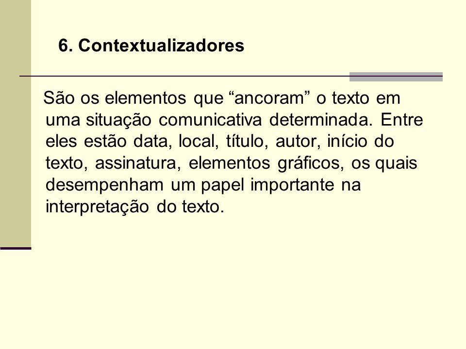 6. Contextualizadores São os elementos que ancoram o texto em uma situação comunicativa determinada. Entre eles estão data, local, título, autor, iníc