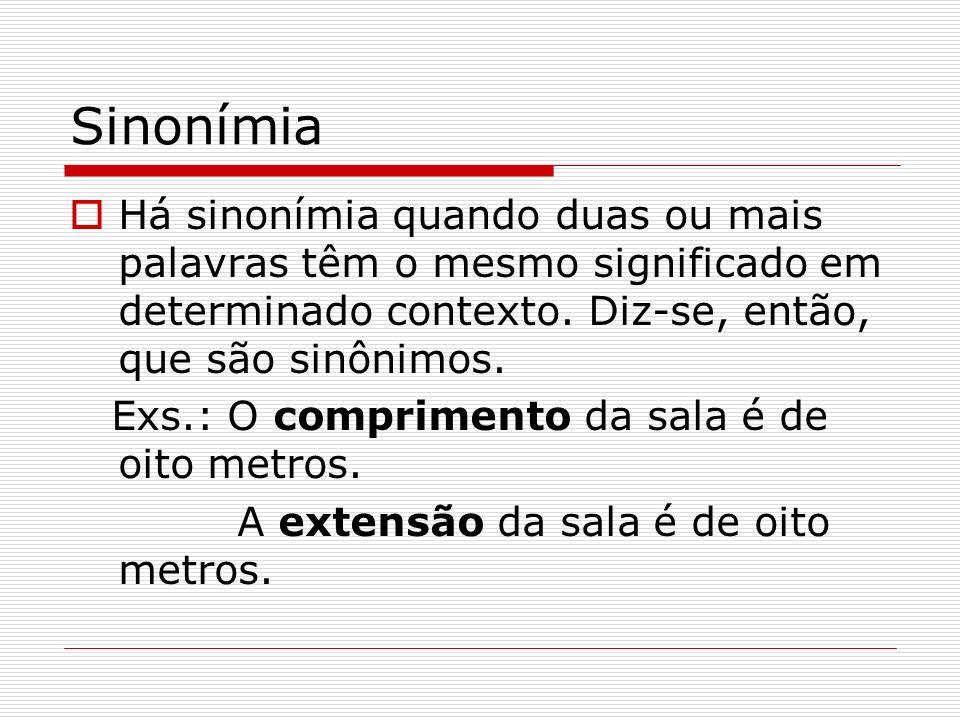 Sinonímia Há sinonímia quando duas ou mais palavras têm o mesmo significado em determinado contexto. Diz-se, então, que são sinônimos. Exs.: O comprim