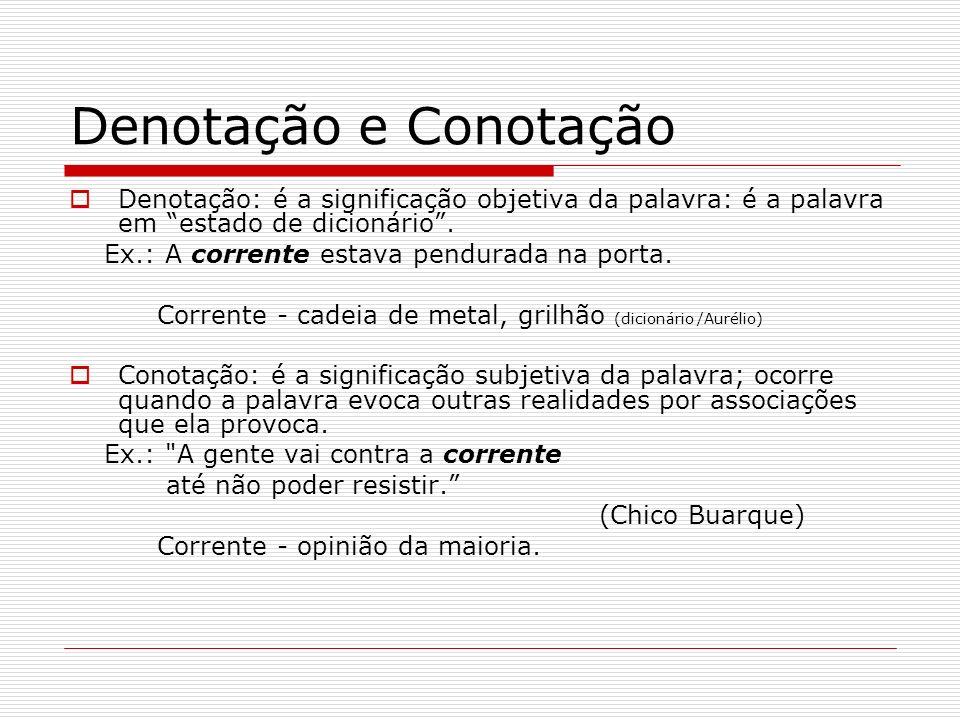 Denotação e Conotação Denotação: é a significação objetiva da palavra: é a palavra em estado de dicionário. Ex.: A corrente estava pendurada na porta.