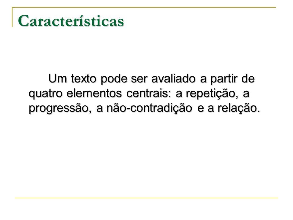 Características Um texto pode ser avaliado a partir de quatro elementos centrais: a repetição, a progressão, a não-contradição e a relação. Um texto p