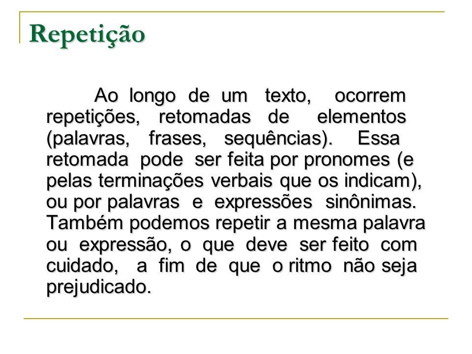 Repetição Ao longo de um texto, ocorrem repetições, retomadas de elementos (palavras, frases, sequências). Essa retomada pode ser feita por pronomes (