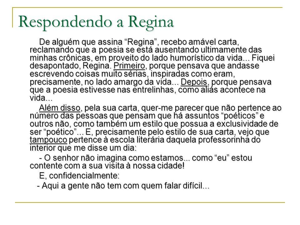 Respondendo a Regina De alguém que assina Regina, recebo amável carta, reclamando que a poesia se está ausentando ultimamente das minhas crônicas, em