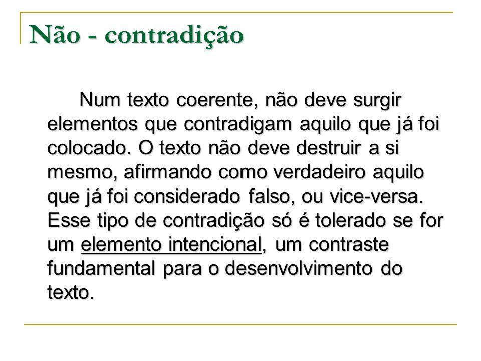 Não - contradição Num texto coerente, não deve surgir elementos que contradigam aquilo que já foi colocado. O texto não deve destruir a si mesmo, afir