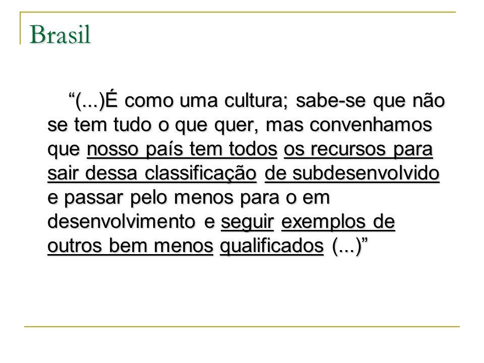 Brasil (...)É como uma cultura; sabe-se que não se tem tudo o que quer, mas convenhamos que nosso país tem todos os recursos para sair dessa classific