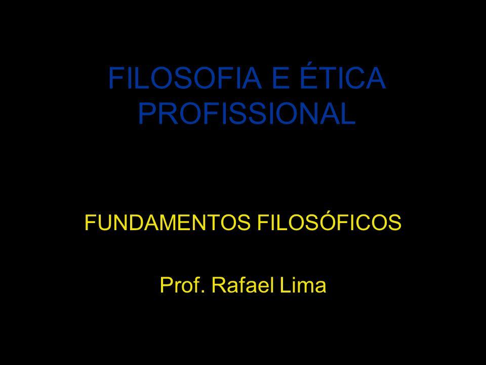 FILOSOFIA E ÉTICA PROFISSIONAL FUNDAMENTOS FILOSÓFICOS Prof. Rafael Lima