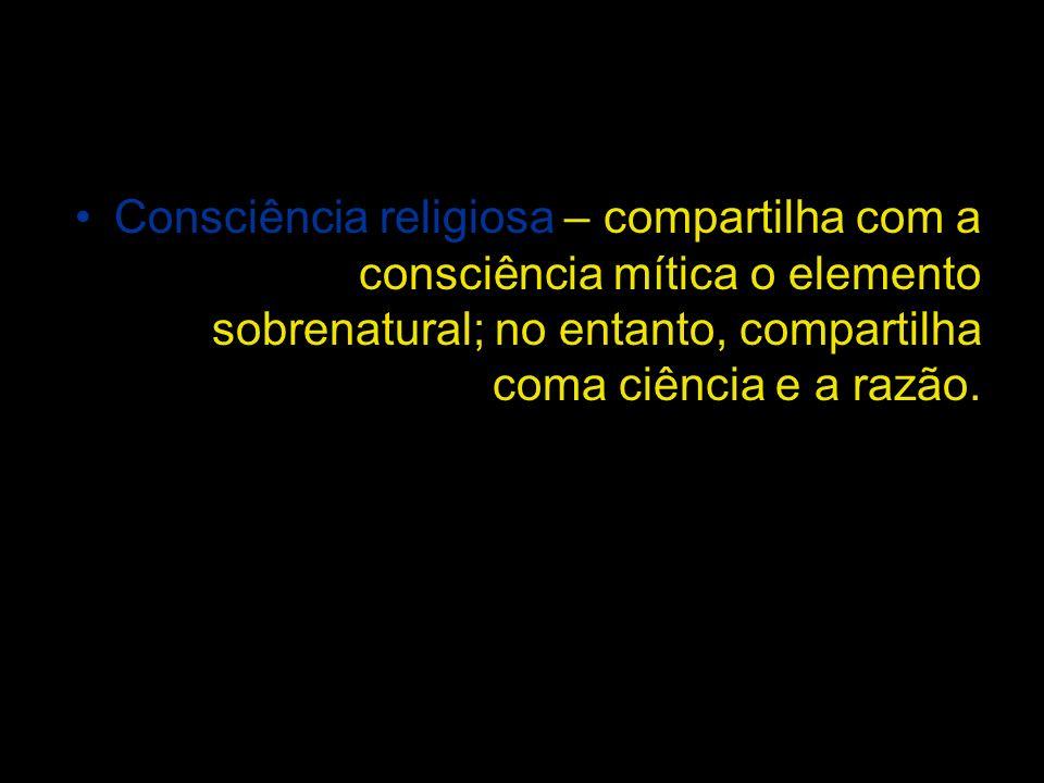 Consciência religiosa – compartilha com a consciência mítica o elemento sobrenatural; no entanto, compartilha coma ciência e a razão.