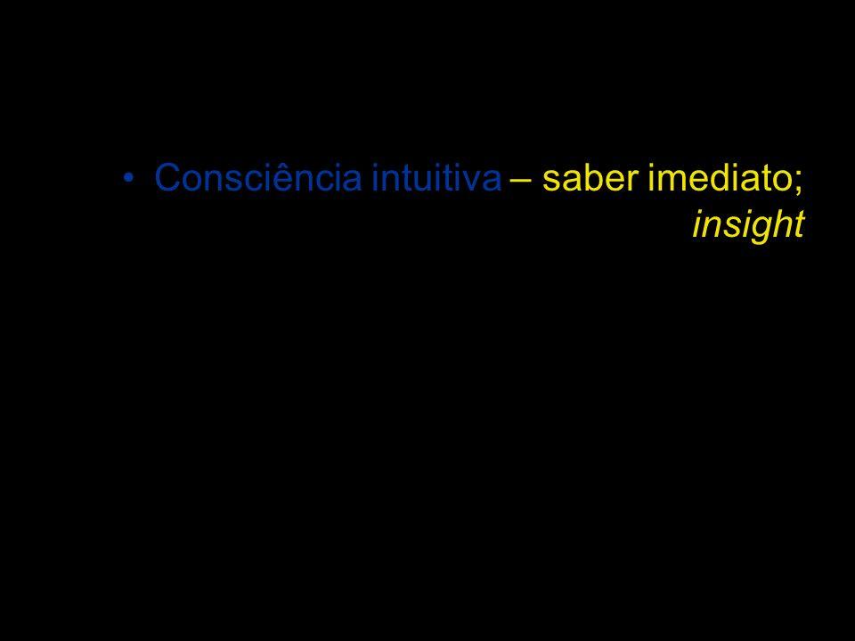Consciência intuitiva – saber imediato; insight