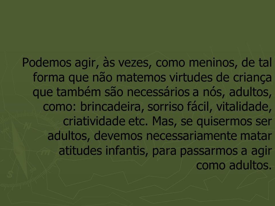 Podemos agir, às vezes, como meninos, de tal forma que não matemos virtudes de criança que também são necessários a nós, adultos, como: brincadeira, s