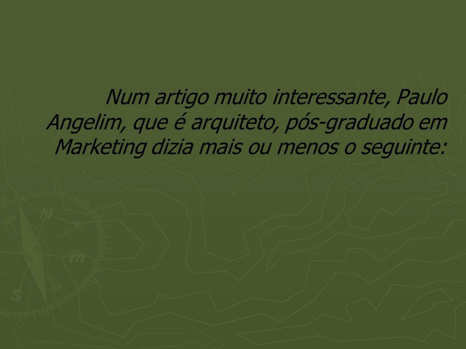 Num artigo muito interessante, Paulo Angelim, que é arquiteto, pós-graduado em Marketing dizia mais ou menos o seguinte: