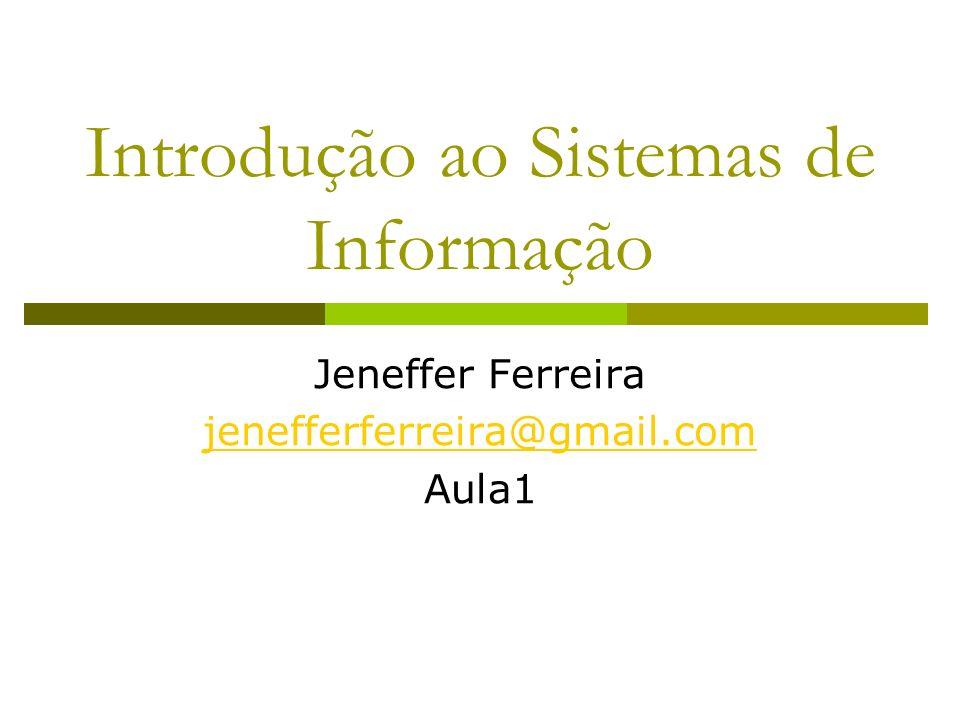 Introdução ao Sistemas de Informação Jeneffer Ferreira jenefferferreira@gmail.com Aula1