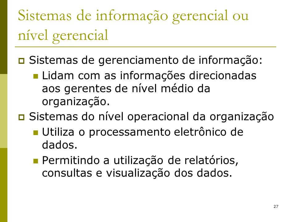 27 Sistemas de informação gerencial ou nível gerencial Sistemas de gerenciamento de informação: Lidam com as informações direcionadas aos gerentes de