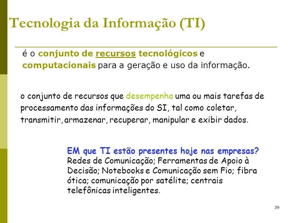 39 Tecnologia da Informação (TI) é o conjunto de recursos tecnológicos e computacionais para a geração e uso da informação. o conjunto de recursos que