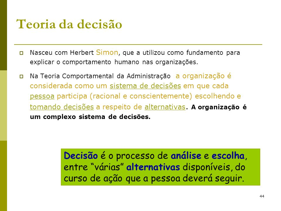 44 Teoria da decisão Nasceu com Herbert Simon, que a utilizou como fundamento para explicar o comportamento humano nas organizações. Na Teoria Comport