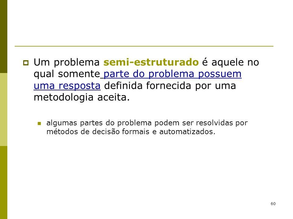 60 Um problema semi-estruturado é aquele no qual somente parte do problema possuem uma resposta definida fornecida por uma metodologia aceita. algumas