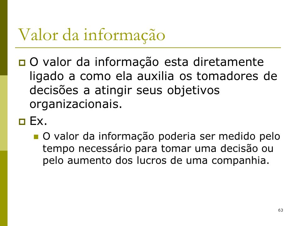 63 Valor da informação O valor da informação esta diretamente ligado a como ela auxilia os tomadores de decisões a atingir seus objetivos organizacion
