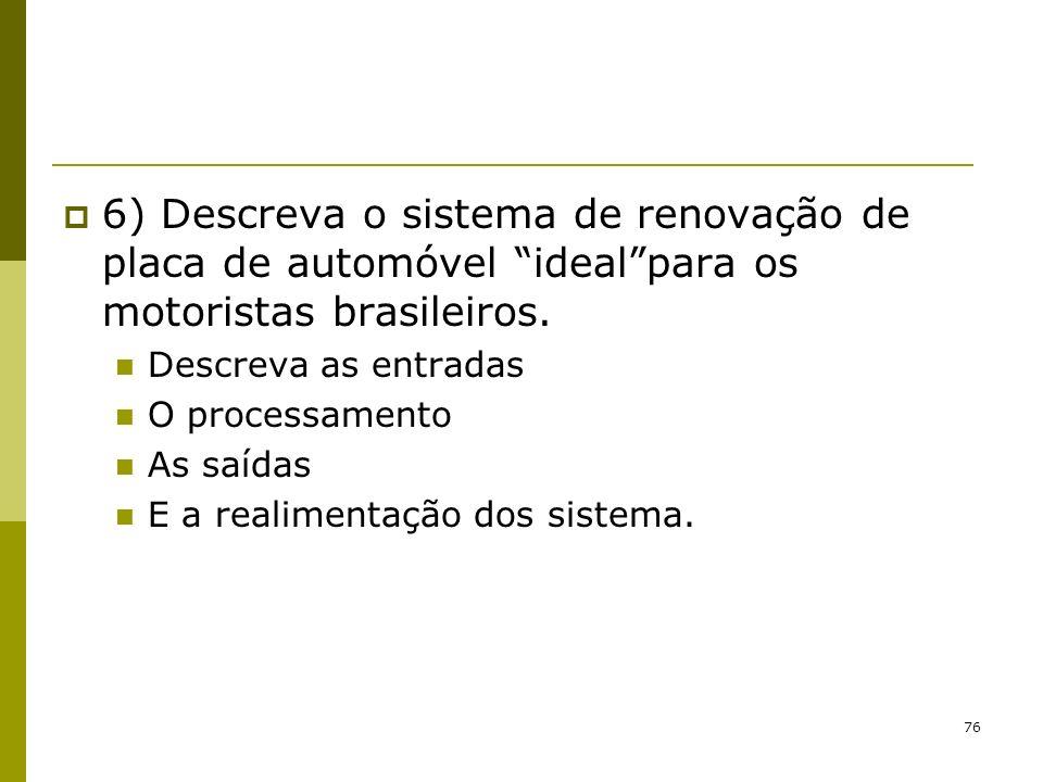 76 6) Descreva o sistema de renovação de placa de automóvel idealpara os motoristas brasileiros. Descreva as entradas O processamento As saídas E a re