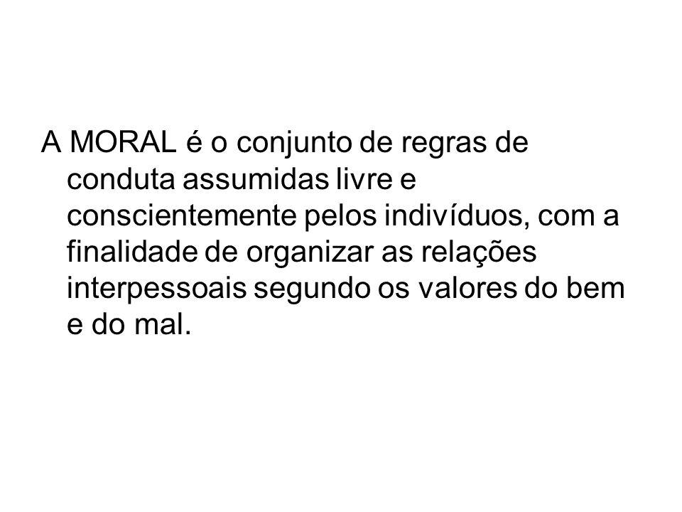 A MORAL é o conjunto de regras de conduta assumidas livre e conscientemente pelos indivíduos, com a finalidade de organizar as relações interpessoais