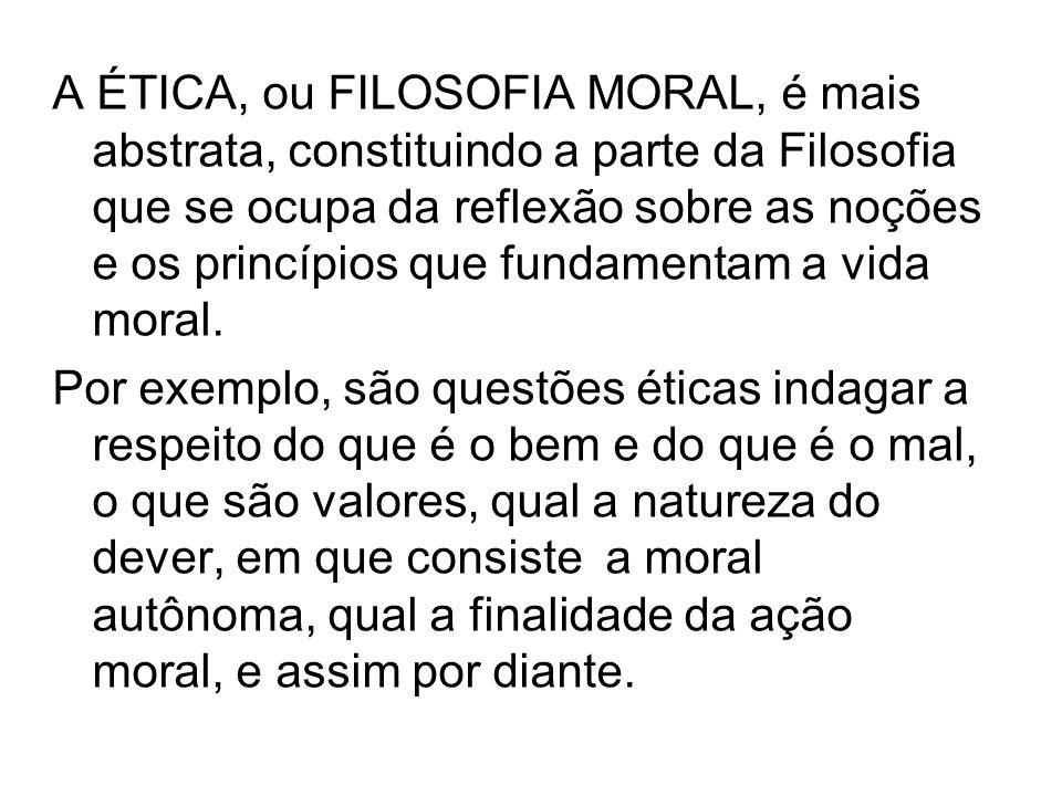 A ÉTICA, ou FILOSOFIA MORAL, é mais abstrata, constituindo a parte da Filosofia que se ocupa da reflexão sobre as noções e os princípios que fundament