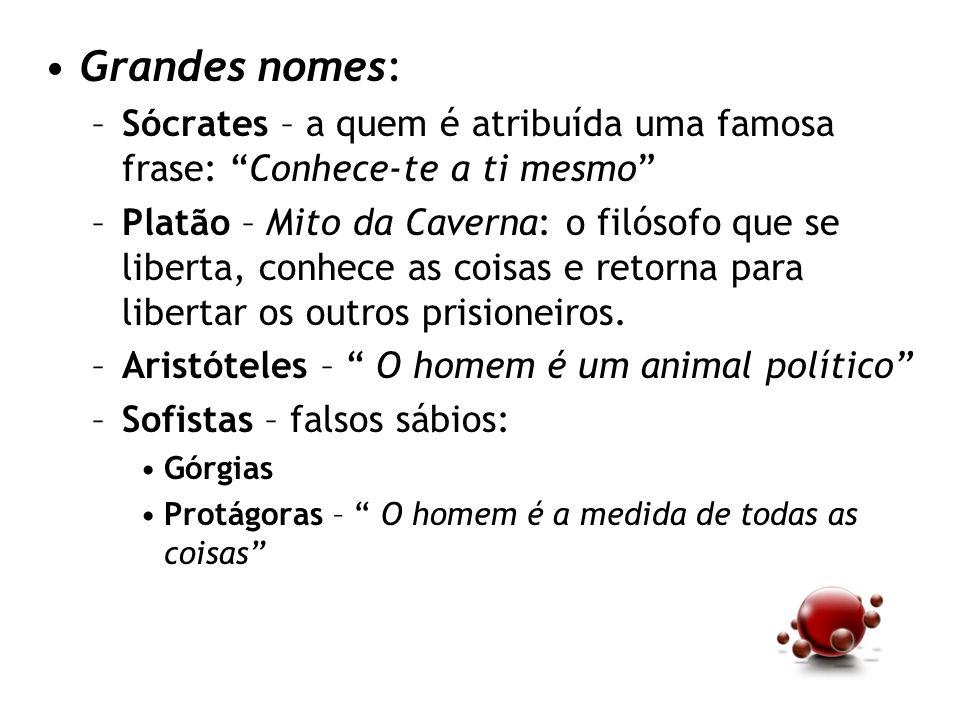Grandes nomes: –Sócrates – a quem é atribuída uma famosa frase: Conhece-te a ti mesmo –Platão – Mito da Caverna: o filósofo que se liberta, conhece as