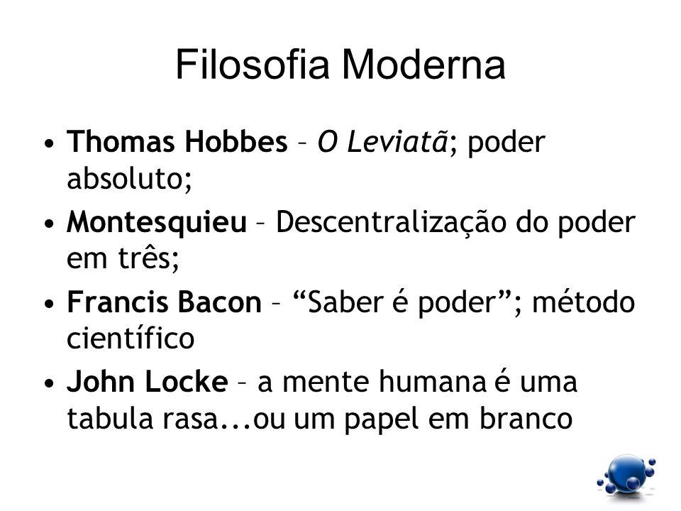 Filosofia Moderna Thomas Hobbes – O Leviatã; poder absoluto; Montesquieu – Descentralização do poder em três; Francis Bacon – Saber é poder; método ci