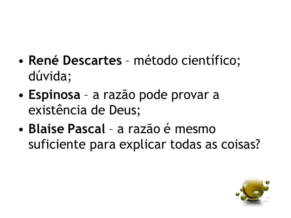 René Descartes – método científico; dúvida; Espinosa – a razão pode provar a existência de Deus; Blaise Pascal – a razão é mesmo suficiente para expli