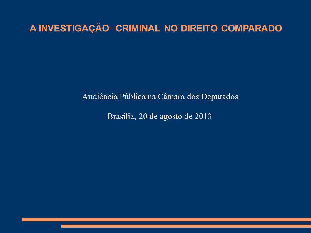 A INVESTIGAÇÃO CRIMINAL NO DIREITO COMPARADO Audiência Pública na Câmara dos Deputados Brasília, 20 de agosto de 2013