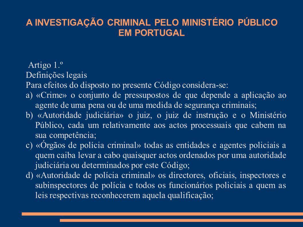 A INVESTIGAÇÃO CRIMINAL PELO MINISTÉRIO PÚBLICO EM PORTUGAL Artigo 1.º Definições legais Para efeitos do disposto no presente Código considera-se: a)
